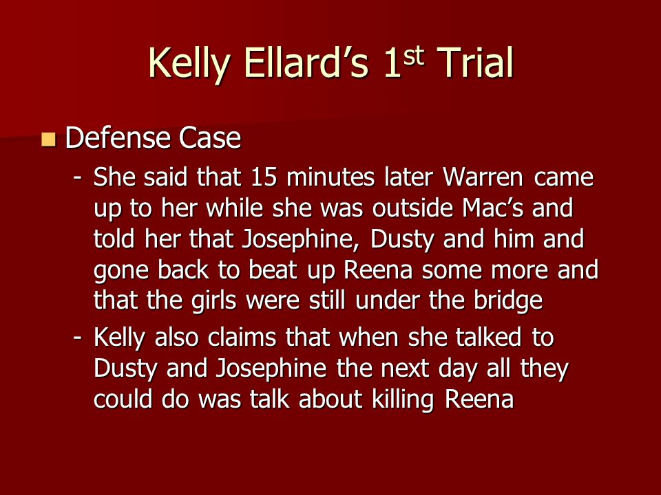 Kelly Ellard's 1 st Trial Defense Case Defense Case -She said that 15 minutes later Warren came up to her while she was outside Mac's and told her tha