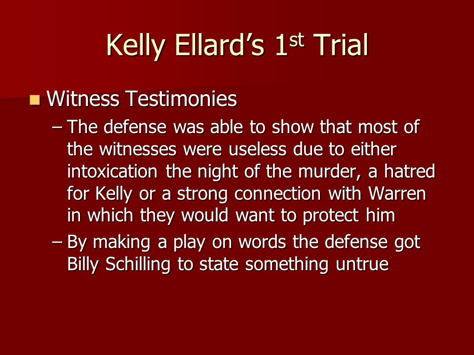 Kelly Ellard's 1 st Trial Witness Testimonies Witness Testimonies –The defense was able to show that most of the witnesses were useless due to either
