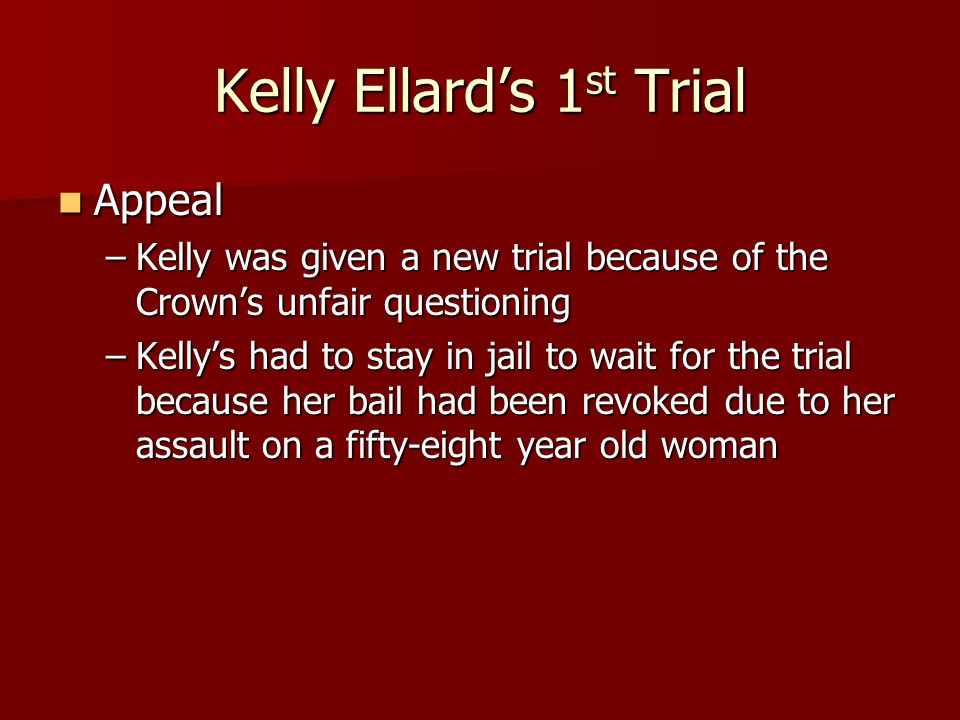 Kelly Ellard's 1 st Trial Appeal Appeal –Kelly was given a new trial because of the Crown's unfair questioning –Kelly's had to stay in jail to wait fo