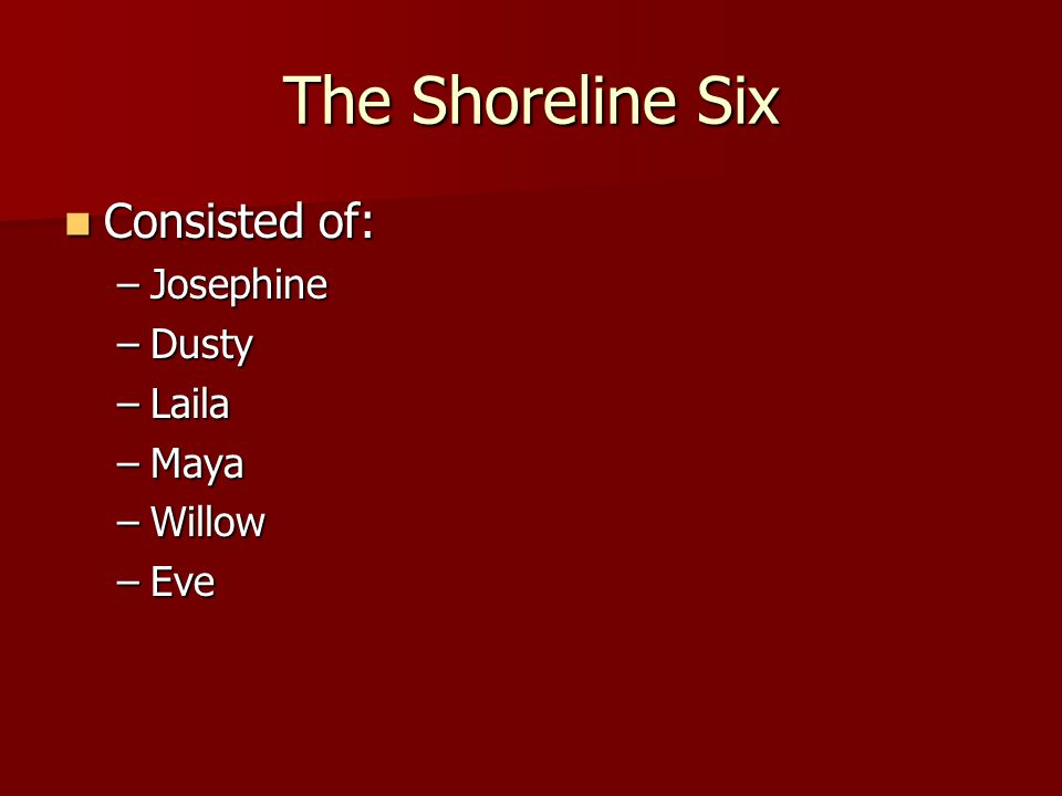 The Shoreline Six Consisted of: Consisted of: –Josephine –Dusty –Laila –Maya –Willow –Eve