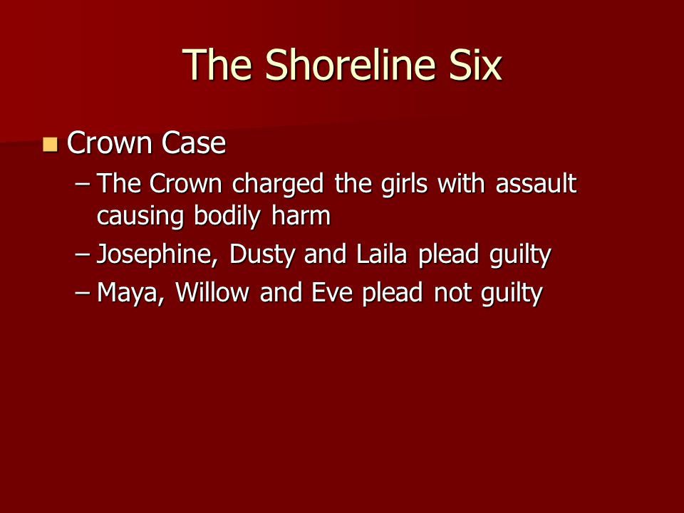 Crown Case Crown Case –The Crown charged the girls with assault causing bodily harm –Josephine, Dusty and Laila plead guilty –Maya, Willow and Eve ple