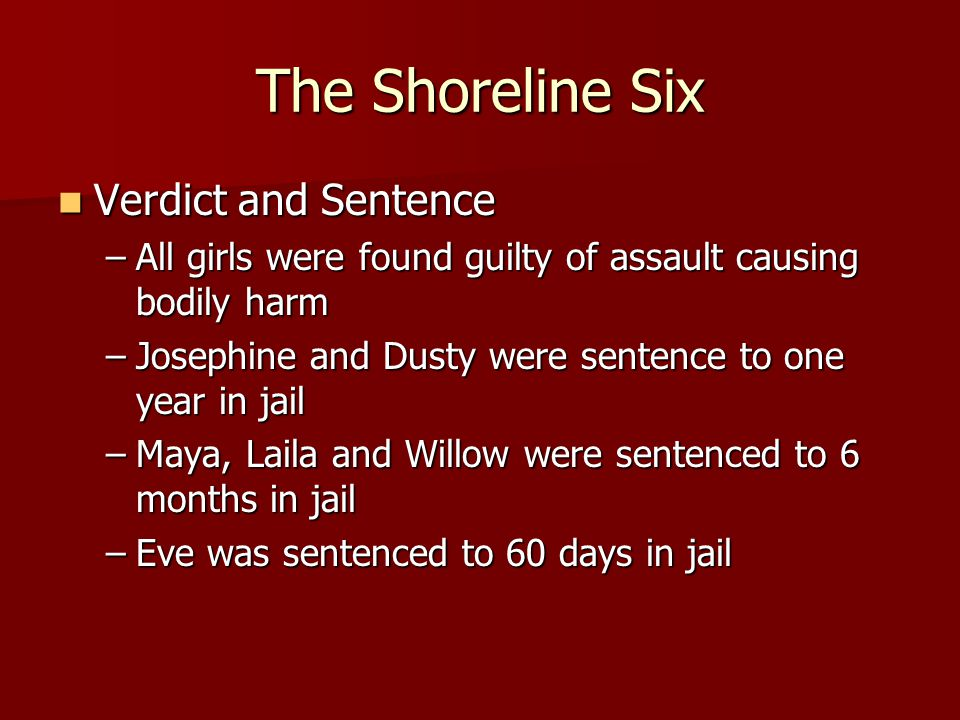 The Shoreline Six Verdict and Sentence Verdict and Sentence –All girls were found guilty of assault causing bodily harm –Josephine and Dusty were sent