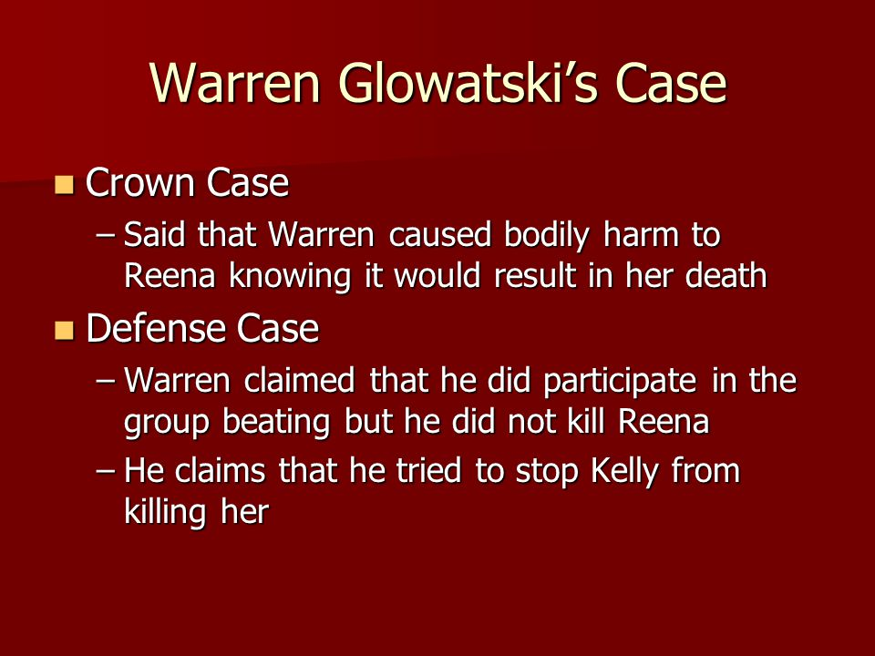Warren Glowatski's Case Crown Case Crown Case –Said that Warren caused bodily harm to Reena knowing it would result in her death Defense Case Defense