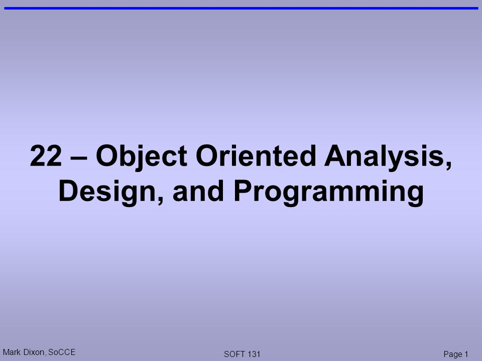 Mark Dixon, SoCCE SOFT 131Page 1 22 – Object Oriented Analysis, Design, and Programming