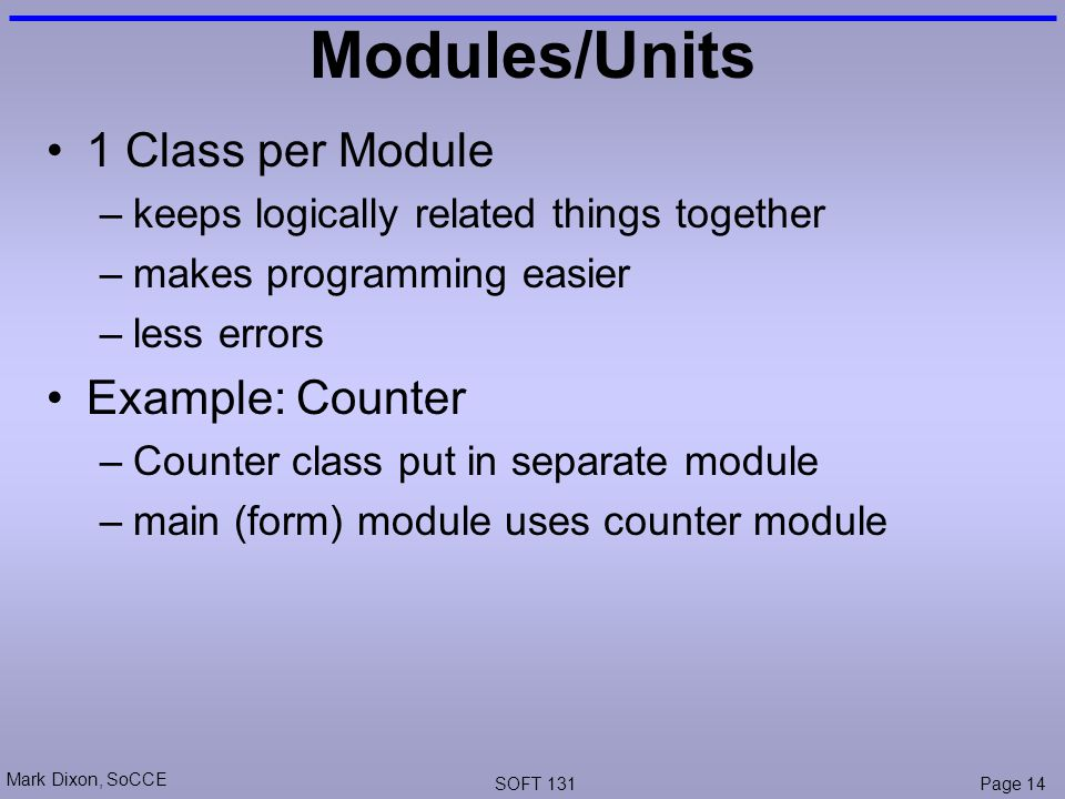 Mark Dixon, SoCCE SOFT 131Page 14 Modules/Units 1 Class per Module –keeps logically related things together –makes programming easier –less errors Example: Counter –Counter class put in separate module –main (form) module uses counter module