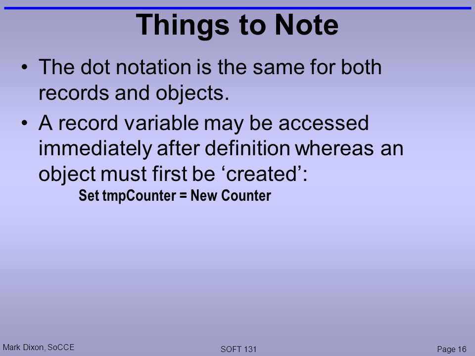 Mark Dixon, SoCCE SOFT 131Page 16 Things to Note The dot notation is the same for both records and objects.