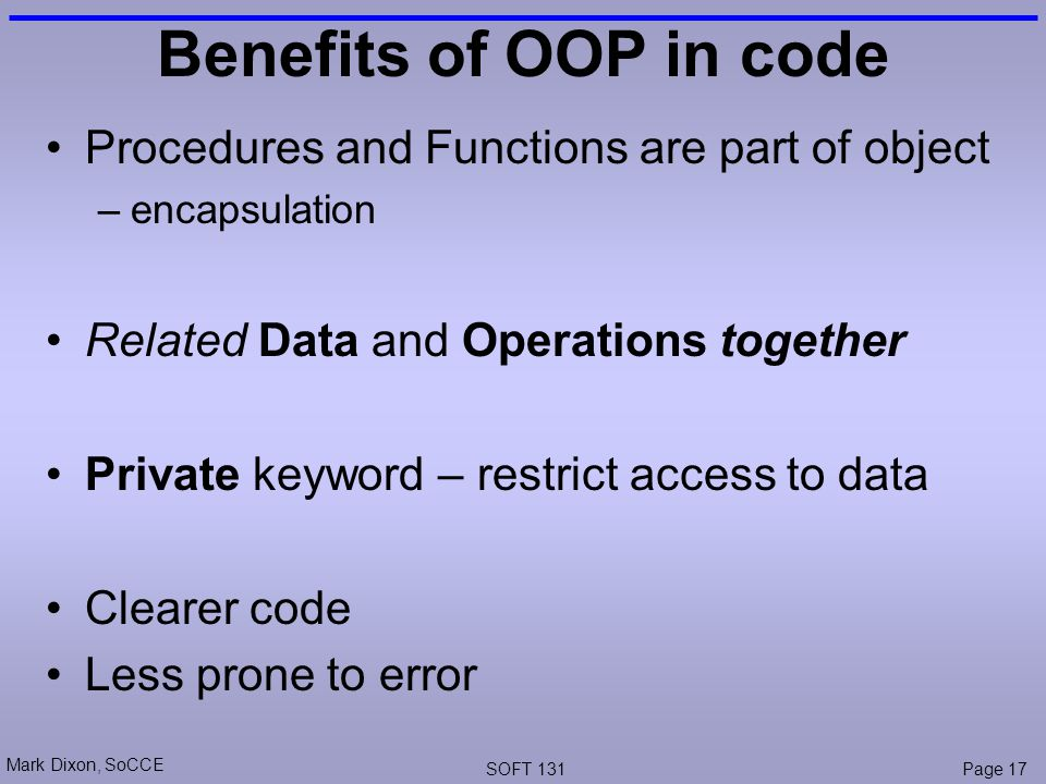 Mark Dixon, SoCCE SOFT 131Page 17 Benefits of OOP in code Procedures and Functions are part of object –encapsulation Related Data and Operations together Private keyword – restrict access to data Clearer code Less prone to error