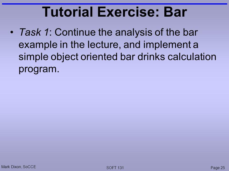 Mark Dixon, SoCCE SOFT 131Page 25 Tutorial Exercise: Bar Task 1: Continue the analysis of the bar example in the lecture, and implement a simple object oriented bar drinks calculation program.