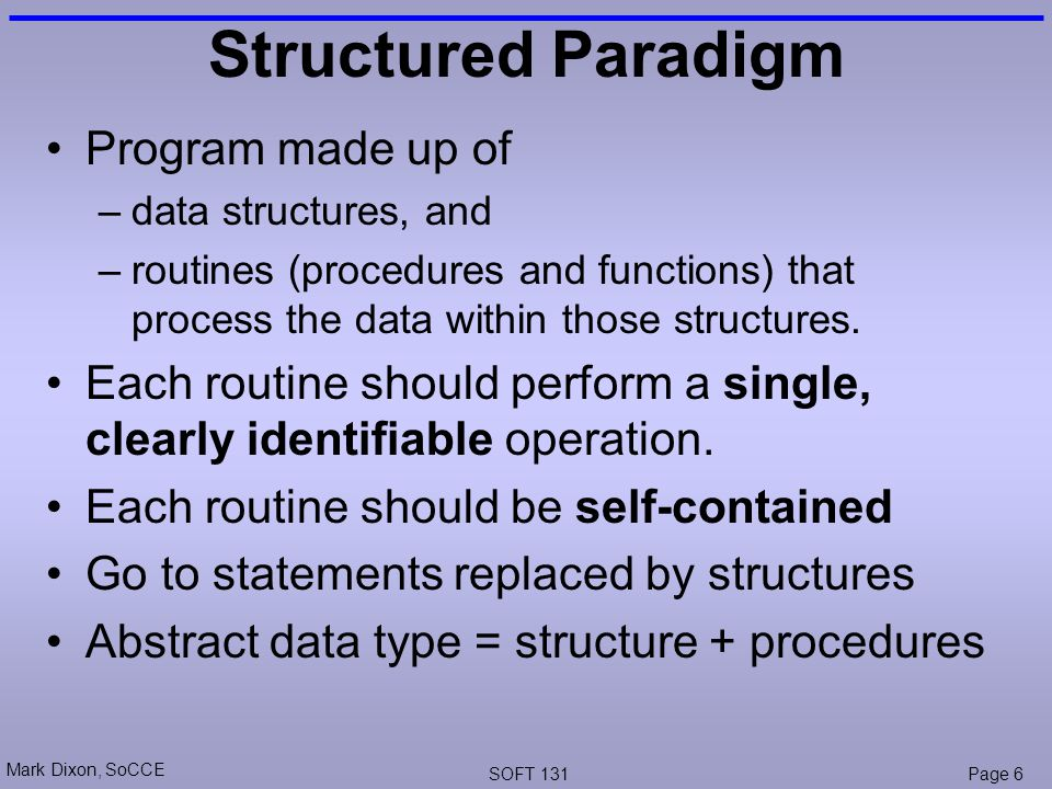 Mark Dixon, SoCCE SOFT 131Page 6 Structured Paradigm Program made up of –data structures, and –routines (procedures and functions) that process the data within those structures.