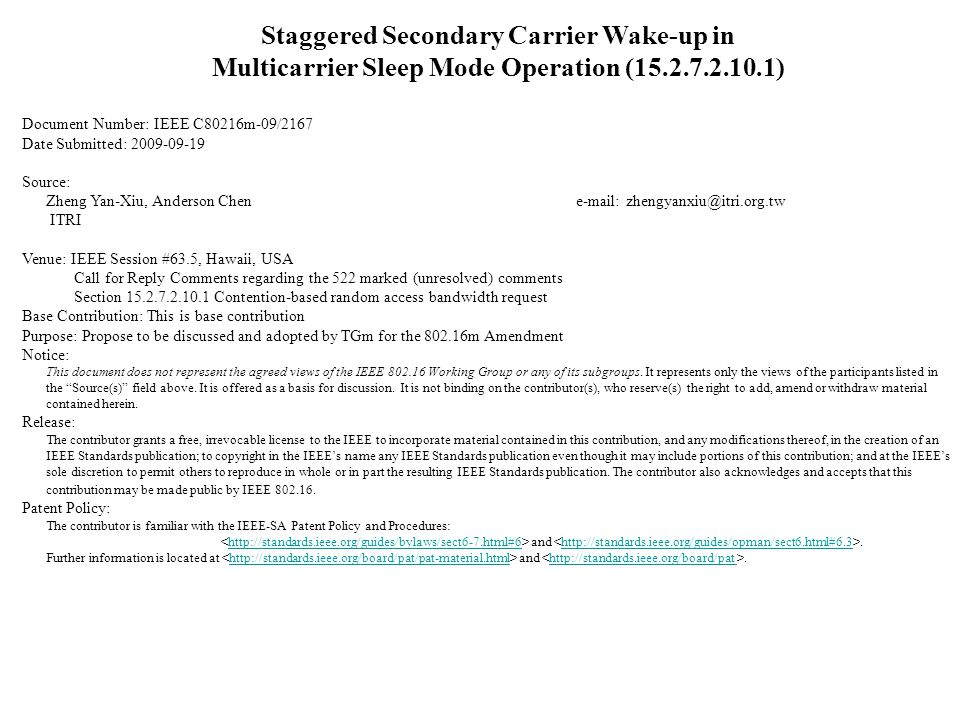 Staggered Secondary Carrier Wake-up in Multicarrier Sleep Mode Operation (15.2.7.2.10.1) Document Number: IEEE C80216m-09/2167 Date Submitted: 2009-09-19 Source: Zheng Yan-Xiu, Anderson Chen e-mail: zhengyanxiu@itri.org.tw ITRI Venue: IEEE Session #63.5, Hawaii, USA Call for Reply Comments regarding the 522 marked (unresolved) comments Section 15.2.7.2.10.1 Contention-based random access bandwidth request Base Contribution: This is base contribution Purpose: Propose to be discussed and adopted by TGm for the 802.16m Amendment Notice: This document does not represent the agreed views of the IEEE 802.16 Working Group or any of its subgroups.
