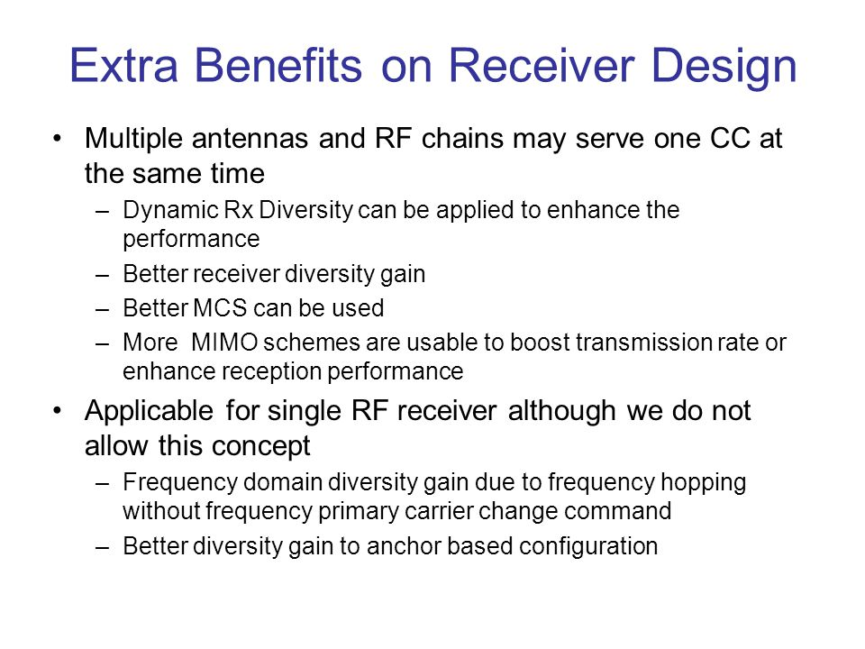 Extra Benefits on Receiver Design Multiple antennas and RF chains may serve one CC at the same time –Dynamic Rx Diversity can be applied to enhance the performance –Better receiver diversity gain –Better MCS can be used –More MIMO schemes are usable to boost transmission rate or enhance reception performance Applicable for single RF receiver although we do not allow this concept –Frequency domain diversity gain due to frequency hopping without frequency primary carrier change command –Better diversity gain to anchor based configuration