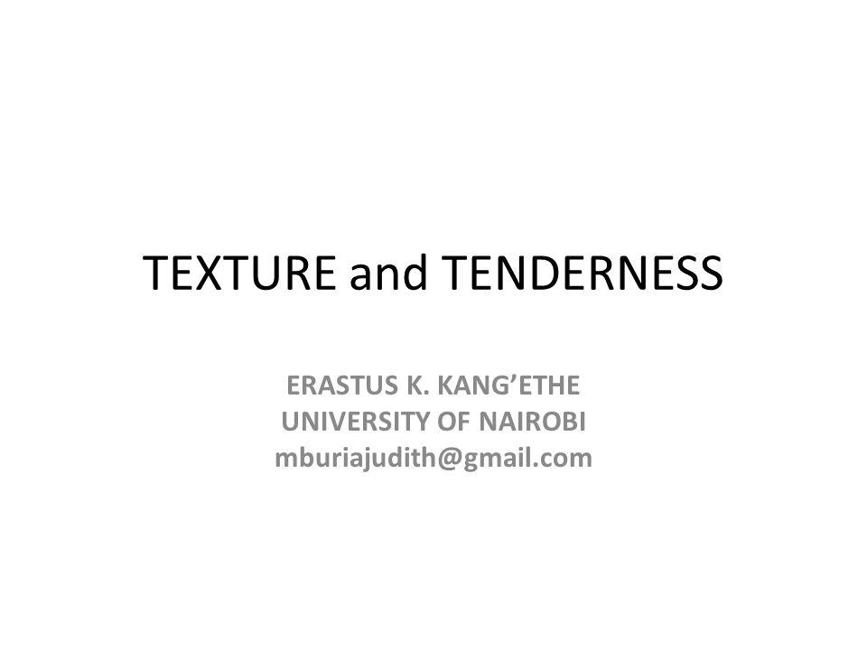 TEXTURE and TENDERNESS ERASTUS K. KANG'ETHE UNIVERSITY OF NAIROBI mburiajudith@gmail.com