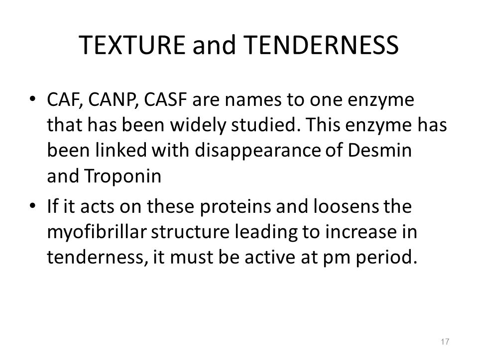 TEXTURE and TENDERNESS CAF, CANP, CASF are names to one enzyme that has been widely studied. This enzyme has been linked with disappearance of Desmin
