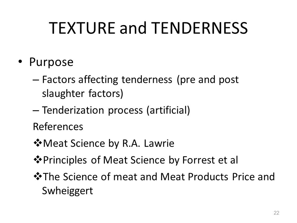 TEXTURE and TENDERNESS Purpose – Factors affecting tenderness (pre and post slaughter factors) – Tenderization process (artificial) References  Meat Science by R.A.