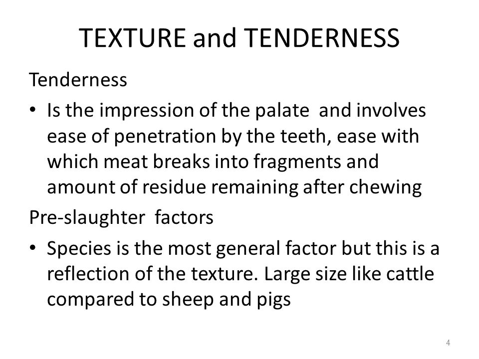 TEXTURE and TENDERNESS Tenderness Is the impression of the palate and involves ease of penetration by the teeth, ease with which meat breaks into fragments and amount of residue remaining after chewing Pre-slaughter factors Species is the most general factor but this is a reflection of the texture.