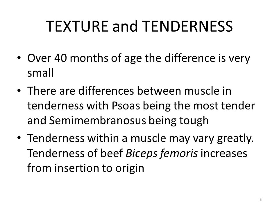 TEXTURE and TENDERNESS Over 40 months of age the difference is very small There are differences between muscle in tenderness with Psoas being the most tender and Semimembranosus being tough Tenderness within a muscle may vary greatly.