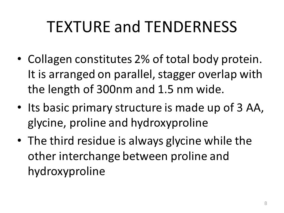 TEXTURE and TENDERNESS Collagen constitutes 2% of total body protein. It is arranged on parallel, stagger overlap with the length of 300nm and 1.5 nm