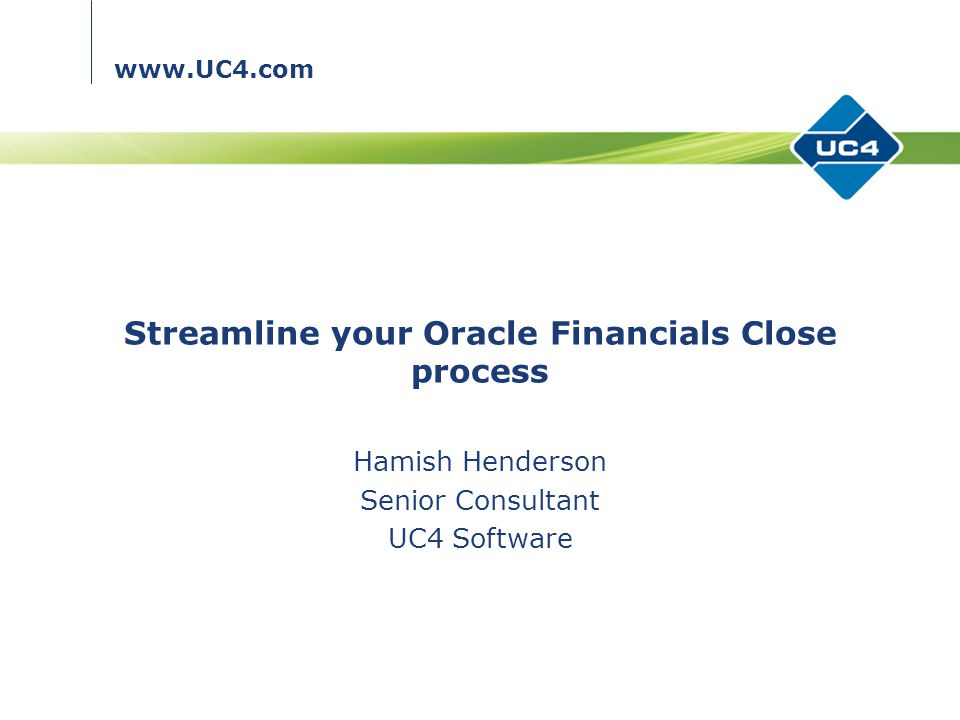 www.UC4.com Streamline your Oracle Financials Close process Hamish Henderson Senior Consultant UC4 Software