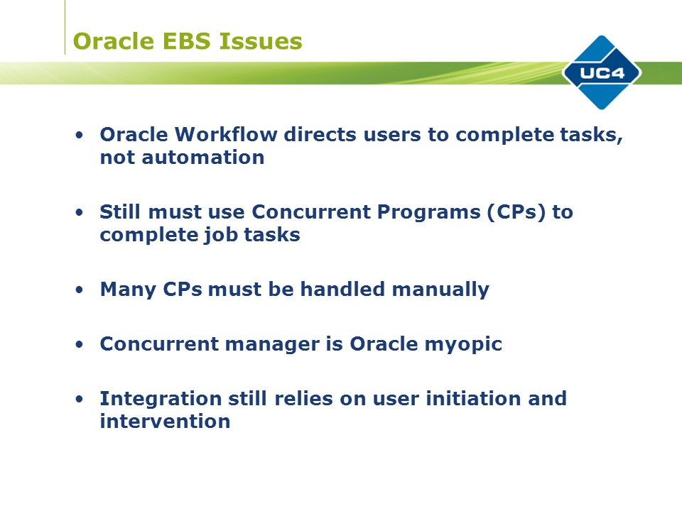 Oracle EBS Issues Oracle Workflow directs users to complete tasks, not automation Still must use Concurrent Programs (CPs) to complete job tasks Many CPs must be handled manually Concurrent manager is Oracle myopic Integration still relies on user initiation and intervention