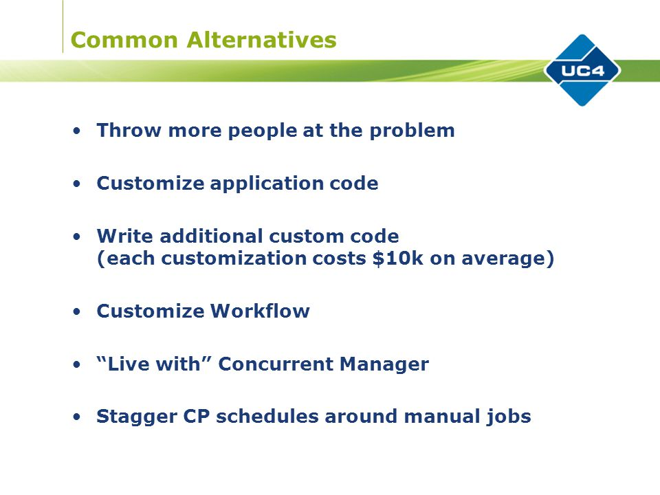 Common Alternatives Throw more people at the problem Customize application code Write additional custom code (each customization costs $10k on average) Customize Workflow Live with Concurrent Manager Stagger CP schedules around manual jobs