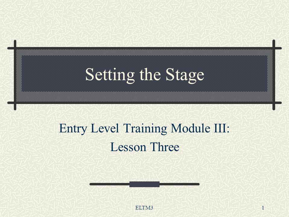 ELTM31 Setting the Stage Entry Level Training Module III: Lesson Three