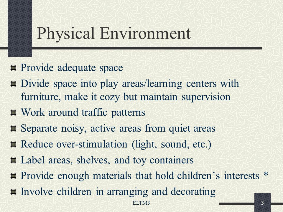 ELTM33 Physical Environment Provide adequate space Divide space into play areas/learning centers with furniture, make it cozy but maintain supervision Work around traffic patterns Separate noisy, active areas from quiet areas Reduce over-stimulation (light, sound, etc.) Label areas, shelves, and toy containers Provide enough materials that hold children's interests * Involve children in arranging and decorating