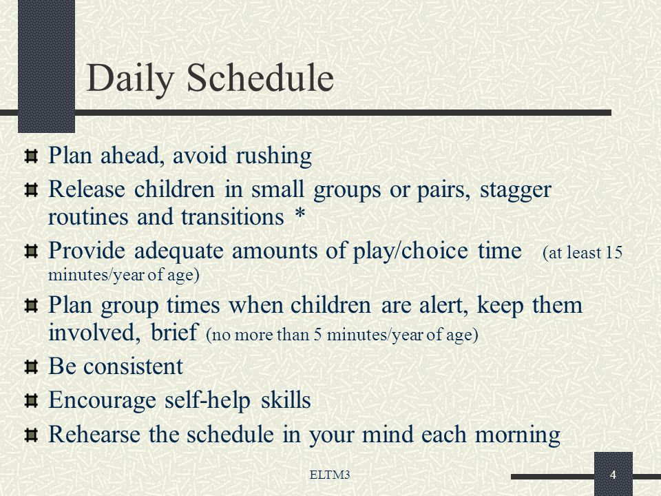 ELTM34 Daily Schedule Plan ahead, avoid rushing Release children in small groups or pairs, stagger routines and transitions * Provide adequate amounts of play/choice time (at least 15 minutes/year of age) Plan group times when children are alert, keep them involved, brief (no more than 5 minutes/year of age) Be consistent Encourage self-help skills Rehearse the schedule in your mind each morning