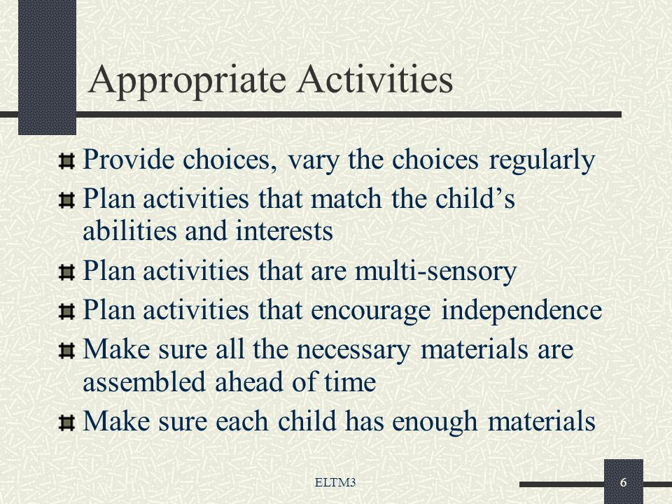 ELTM36 Appropriate Activities Provide choices, vary the choices regularly Plan activities that match the child's abilities and interests Plan activities that are multi-sensory Plan activities that encourage independence Make sure all the necessary materials are assembled ahead of time Make sure each child has enough materials