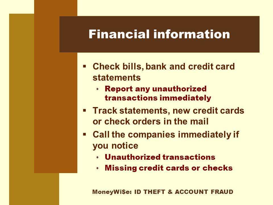 MoneyWi$e: ID THEFT & ACCOUNT FRAUD Financial information  Check bills, bank and credit card statements Report any unauthorized transactions immediately  Track statements, new credit cards or check orders in the mail  Call the companies immediately if you notice Unauthorized transactions Missing credit cards or checks