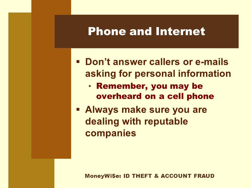 MoneyWi$e: ID THEFT & ACCOUNT FRAUD Phone and Internet  Don't answer callers or e-mails asking for personal information Remember, you may be overheard on a cell phone  Always make sure you are dealing with reputable companies