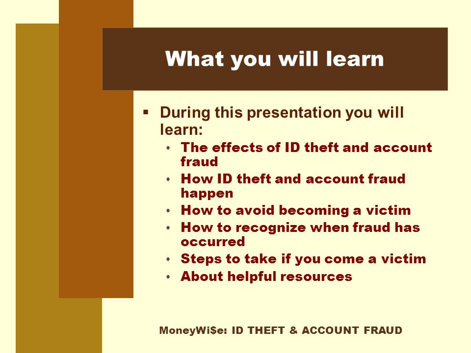 MoneyWi$e: ID THEFT & ACCOUNT FRAUD What you will learn  During this presentation you will learn: The effects of ID theft and account fraud How ID theft and account fraud happen How to avoid becoming a victim How to recognize when fraud has occurred Steps to take if you come a victim About helpful resources