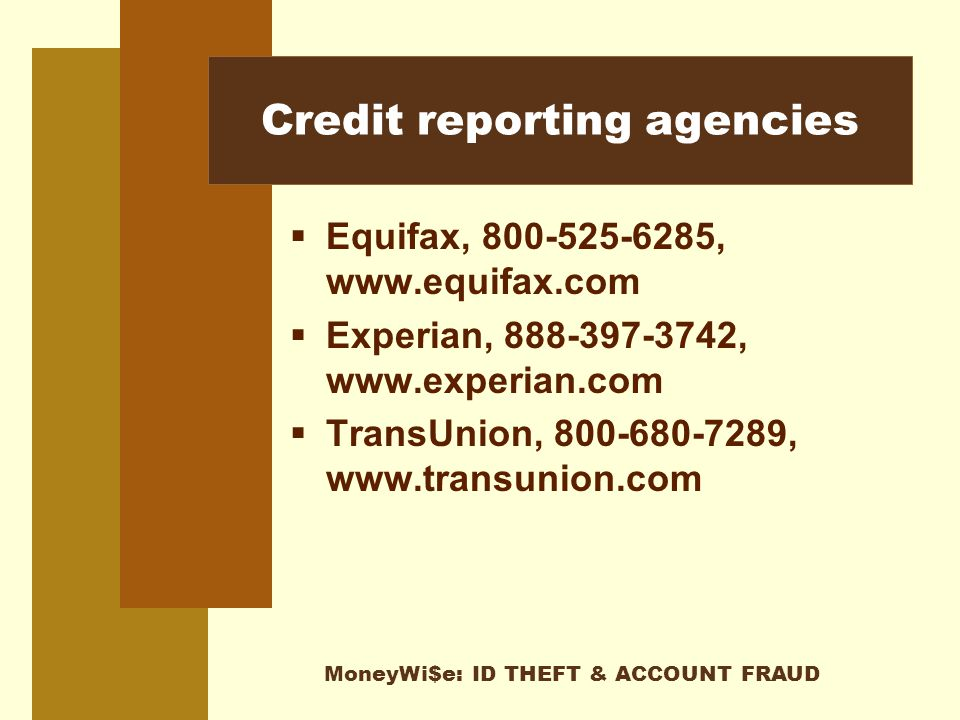 MoneyWi$e: ID THEFT & ACCOUNT FRAUD Credit reporting agencies  Equifax, 800-525-6285, www.equifax.com  Experian, 888-397-3742, www.experian.com  TransUnion, 800-680-7289, www.transunion.com