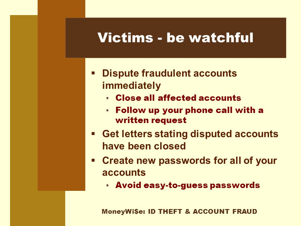 MoneyWi$e: ID THEFT & ACCOUNT FRAUD Victims - be watchful  Dispute fraudulent accounts immediately Close all affected accounts Follow up your phone call with a written request  Get letters stating disputed accounts have been closed  Create new passwords for all of your accounts Avoid easy-to-guess passwords