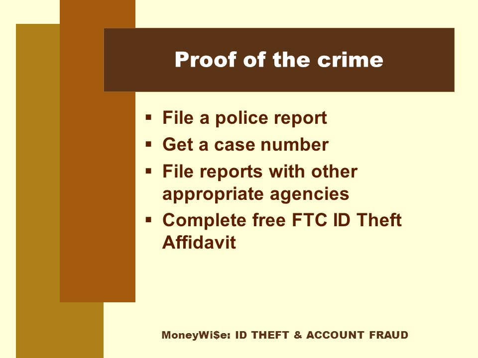 MoneyWi$e: ID THEFT & ACCOUNT FRAUD Proof of the crime  File a police report  Get a case number  File reports with other appropriate agencies  Complete free FTC ID Theft Affidavit