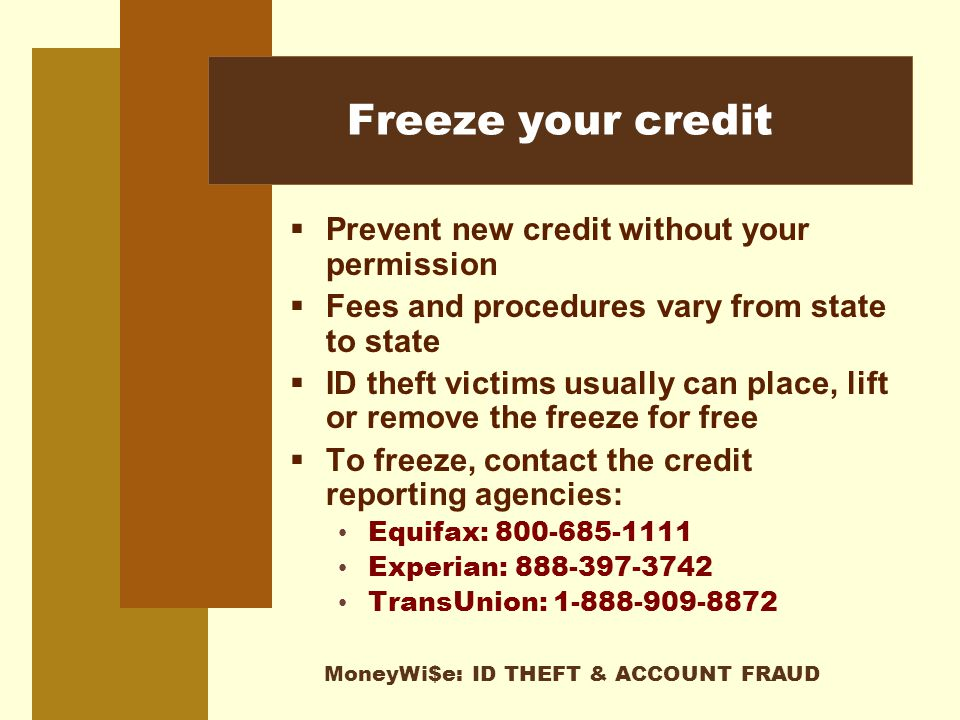 MoneyWi$e: ID THEFT & ACCOUNT FRAUD Freeze your credit  Prevent new credit without your permission  Fees and procedures vary from state to state  ID theft victims usually can place, lift or remove the freeze for free  To freeze, contact the credit reporting agencies: Equifax: 800-685-1111 Experian: 888-397-3742 TransUnion: 1-888-909-8872