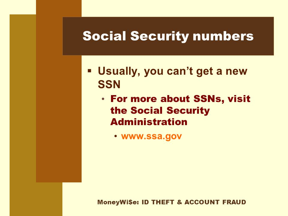 MoneyWi$e: ID THEFT & ACCOUNT FRAUD Social Security numbers  Usually, you can't get a new SSN For more about SSNs, visit the Social Security Administration www.ssa.gov