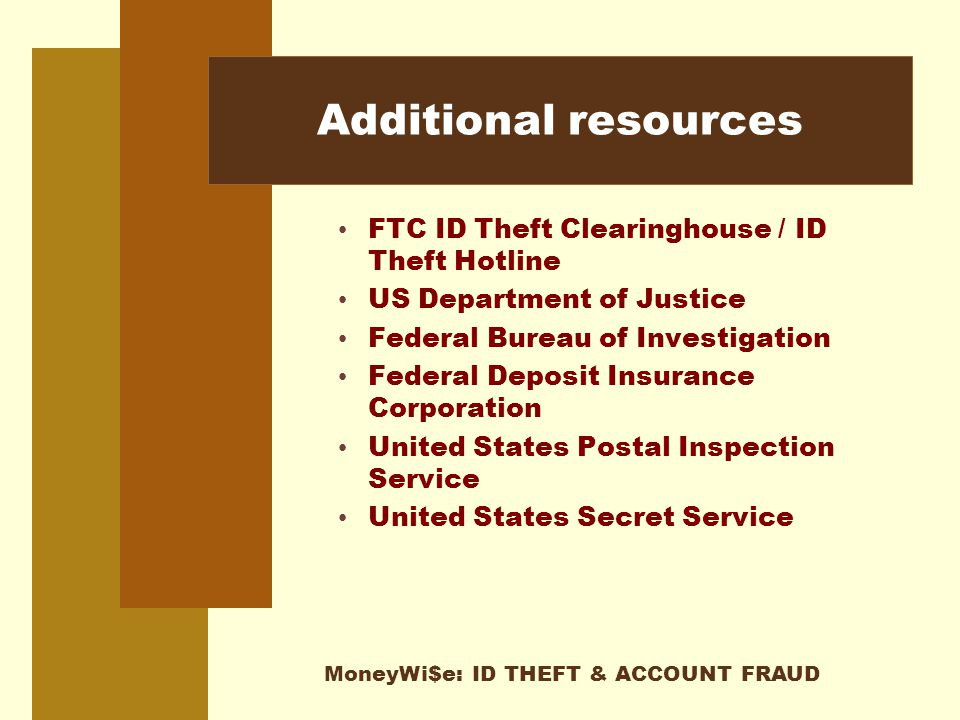 MoneyWi$e: ID THEFT & ACCOUNT FRAUD Additional resources FTC ID Theft Clearinghouse / ID Theft Hotline US Department of Justice Federal Bureau of Investigation Federal Deposit Insurance Corporation United States Postal Inspection Service United States Secret Service