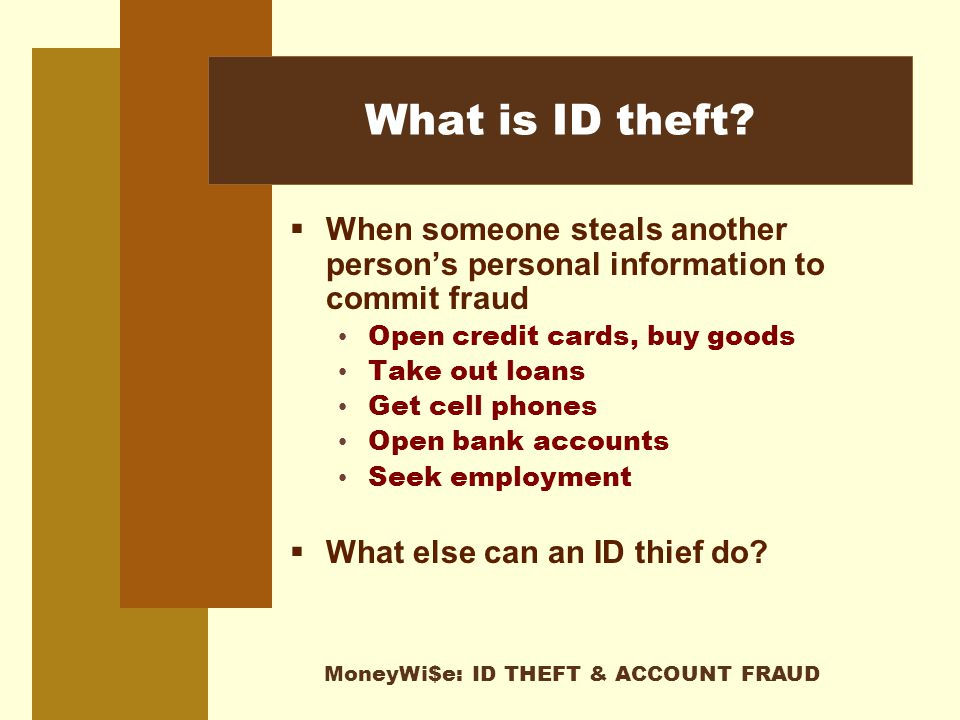 MoneyWi$e: ID THEFT & ACCOUNT FRAUD What is ID theft.