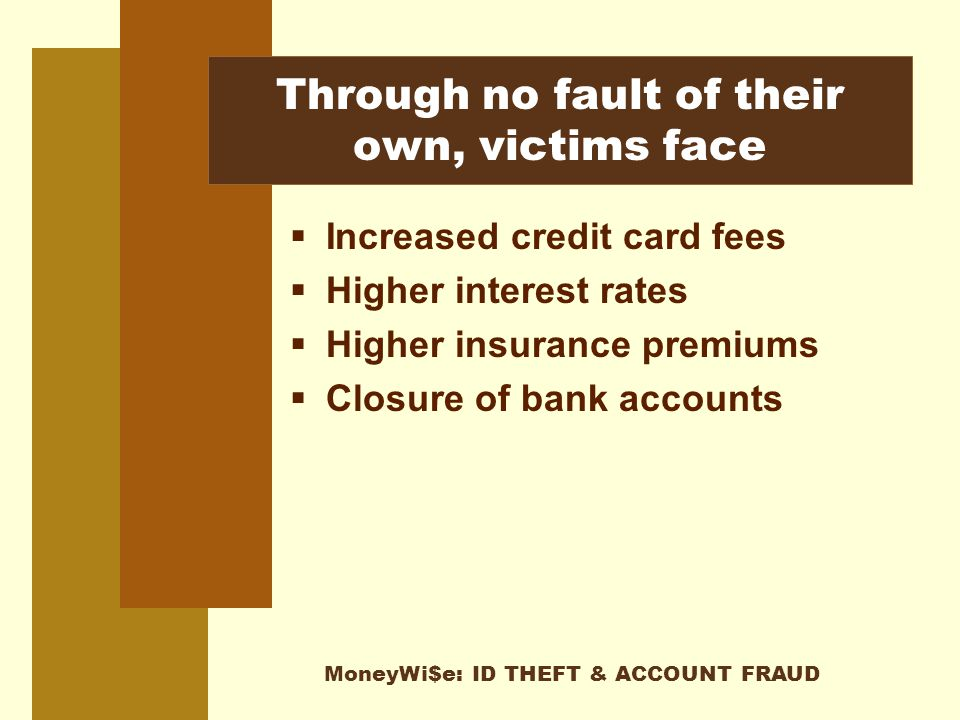 MoneyWi$e: ID THEFT & ACCOUNT FRAUD Through no fault of their own, victims face  Increased credit card fees  Higher interest rates  Higher insurance premiums  Closure of bank accounts