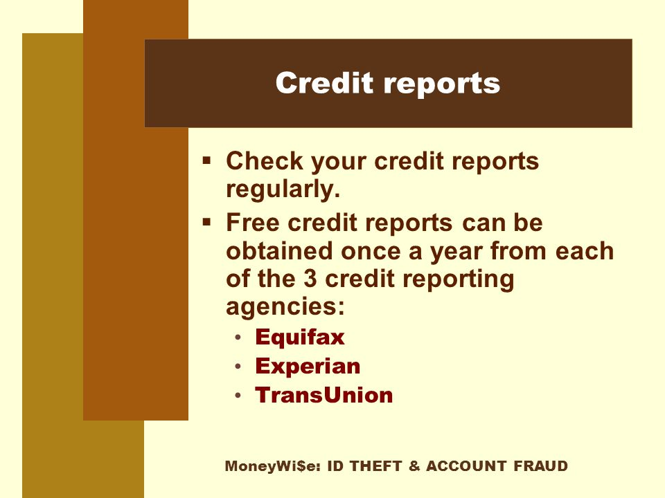 MoneyWi$e: ID THEFT & ACCOUNT FRAUD Credit reports  Check your credit reports regularly.