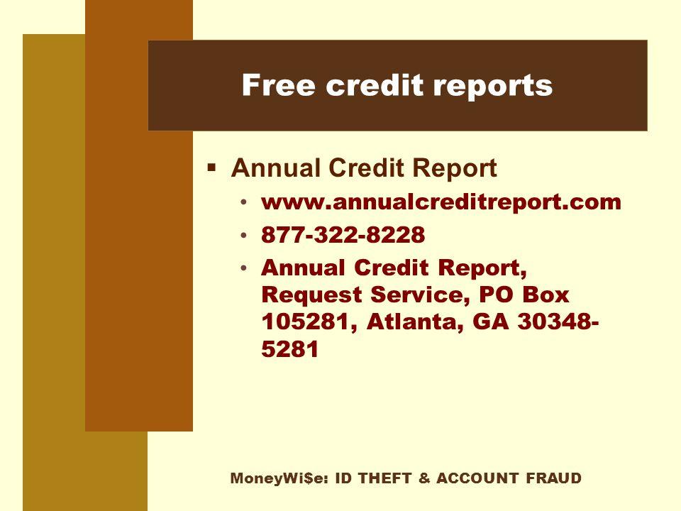 MoneyWi$e: ID THEFT & ACCOUNT FRAUD Free credit reports  Annual Credit Report www.annualcreditreport.com 877-322-8228 Annual Credit Report, Request Service, PO Box 105281, Atlanta, GA 30348- 5281