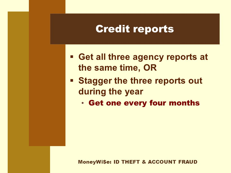 MoneyWi$e: ID THEFT & ACCOUNT FRAUD Credit reports  Get all three agency reports at the same time, OR  Stagger the three reports out during the year Get one every four months