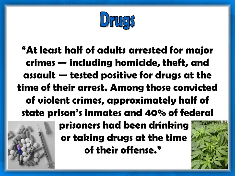 At least half of adults arrested for major crimes — including homicide, theft, and assault — tested positive for drugs at the time of their arrest.