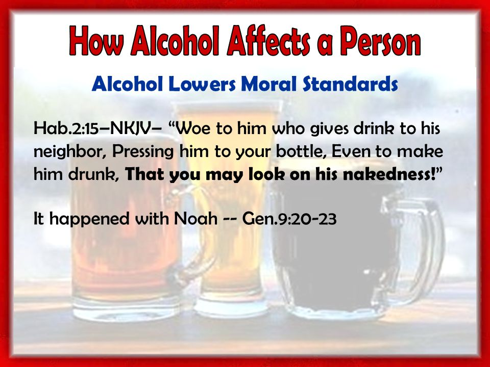 Alcohol Lowers Moral Standards Hab.2:15–NKJV– Woe to him who gives drink to his neighbor, Pressing him to your bottle, Even to make him drunk, That you may look on his nakedness.