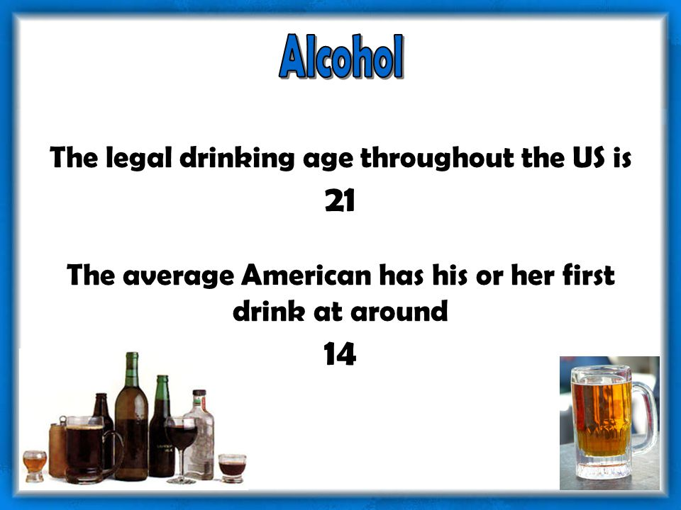 The legal drinking age throughout the US is 21 The average American has his or her first drink at around 14