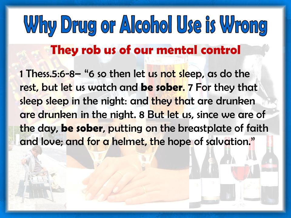 They rob us of our mental control 1 Thess.5:6-8– 6 so then let us not sleep, as do the rest, but let us watch and be sober.
