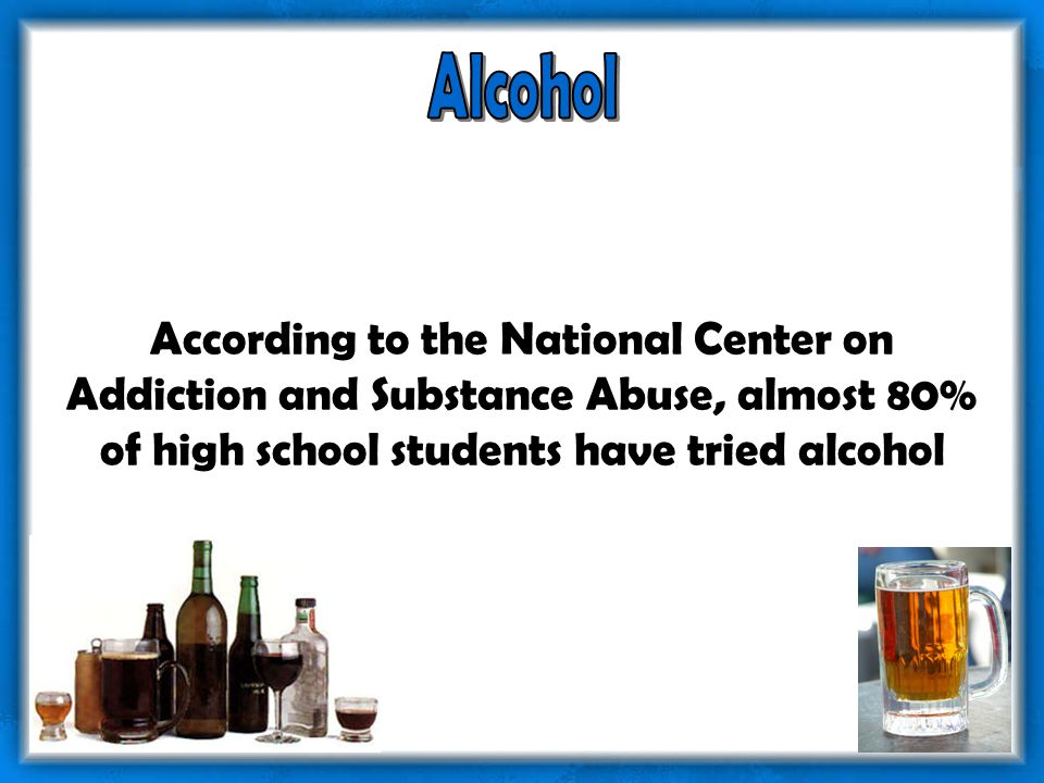According to the National Center on Addiction and Substance Abuse, almost 80% of high school students have tried alcohol