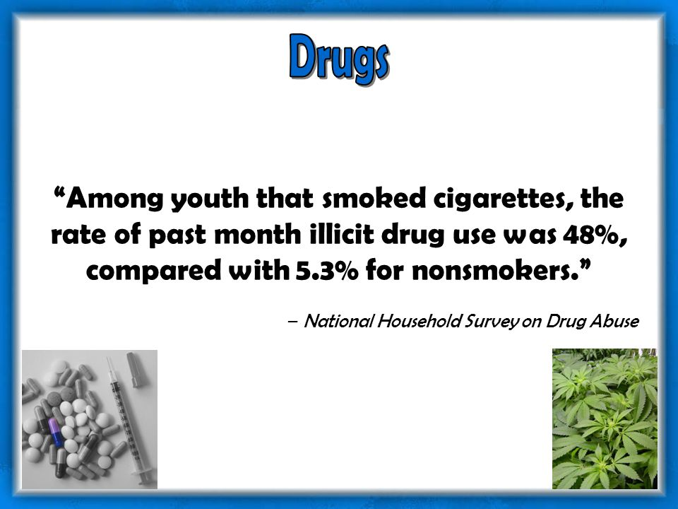Among youth that smoked cigarettes, the rate of past month illicit drug use was 48%, compared with 5.3% for nonsmokers. – National Household Survey on Drug Abuse