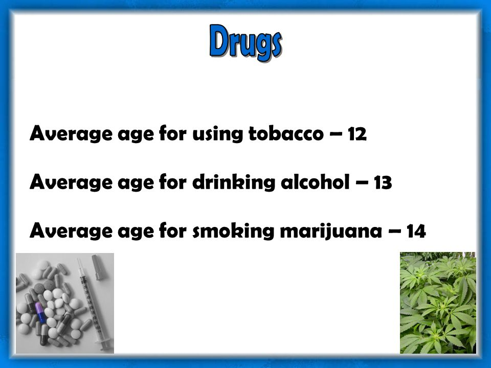 Average age for using tobacco – 12 Average age for drinking alcohol – 13 Average age for smoking marijuana – 14