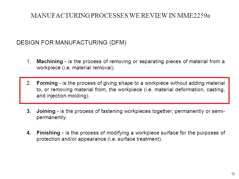 12 MANUFACTURING PROCESSES WE REVIEW IN MME2259a DESIGN FOR MANUFACTURING (DFM) 1.Machining - is the process of removing or separating pieces of material from a workpiece (i.e.